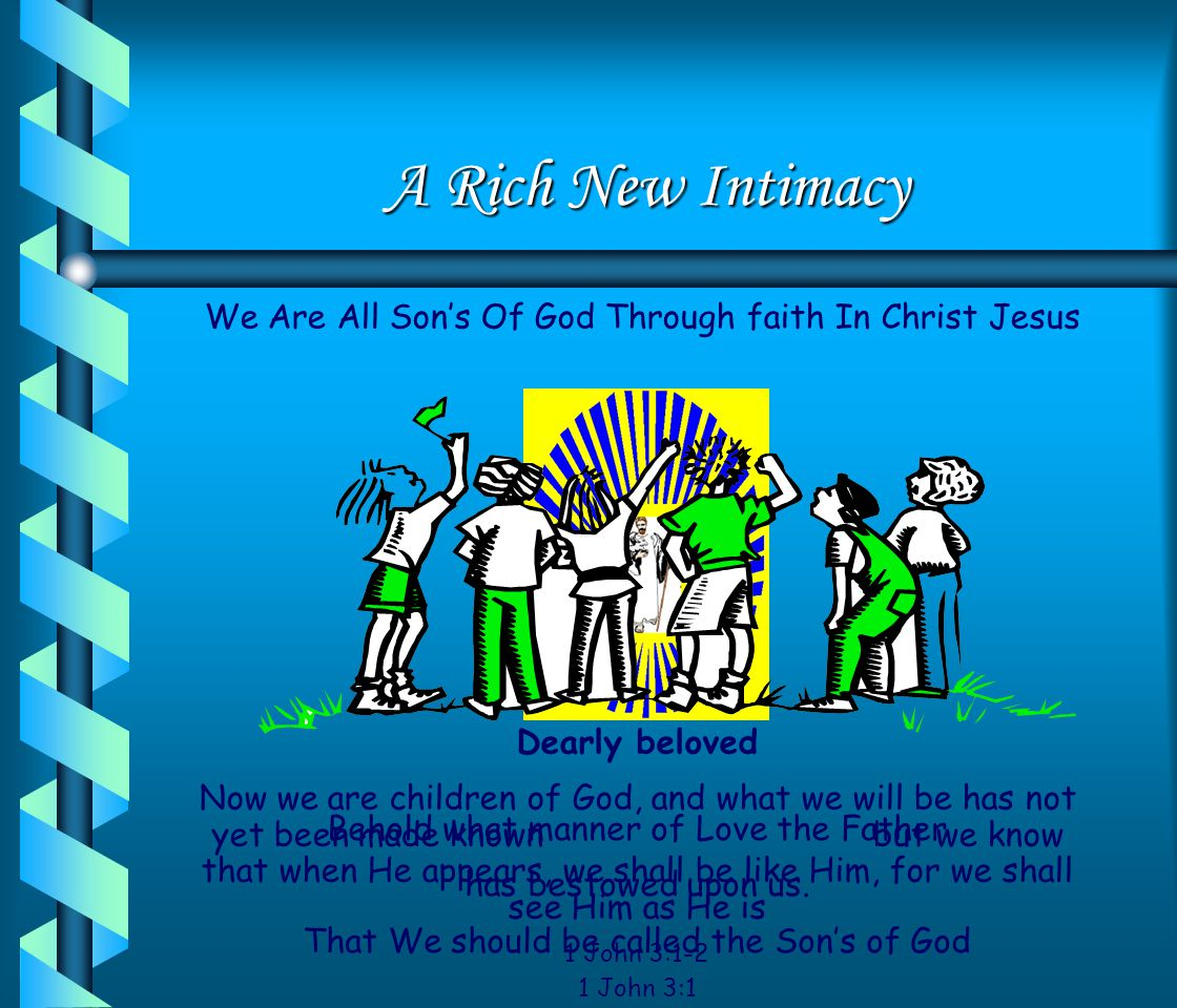 A Rich New Intimacy We Are All Son's Of God Through faith In Christ Jesus. Dearly beloved.