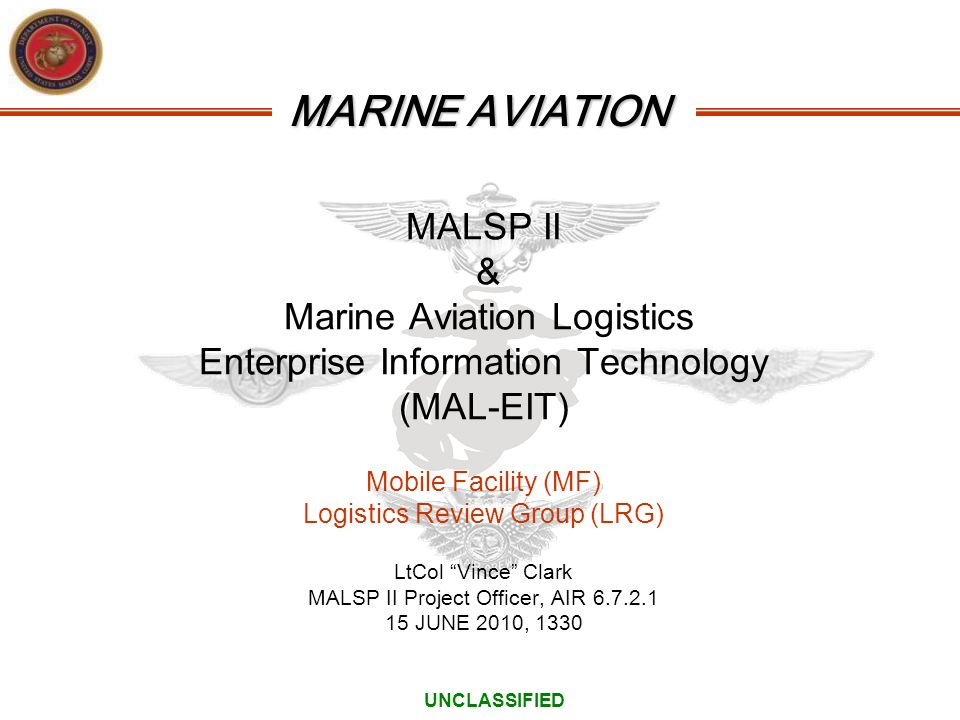 MALSP II & Marine Aviation Logistics Enterprise Information Technology (MAL-EIT) Mobile Facility (MF) Logistics Review Group (LRG) LtCol Vince Clark MALSP II Project Officer, AIR 6.7.2.1 15 JUNE 2010, 1330