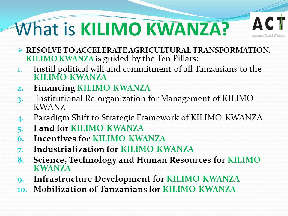 What is KILIMO KWANZA RESOLVE TO ACCELERATE AGRICULTURAL TRANSFORMATION. KILIMO KWANZA is guided by the Ten Pillars:-