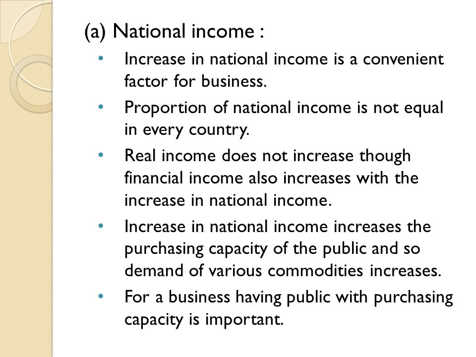 (a) National income : Increase in national income is a convenient factor for business.