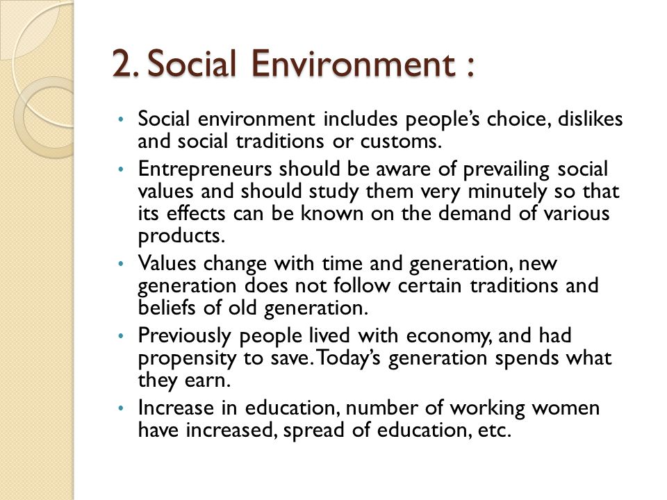 2. Social Environment : Social environment includes people's choice, dislikes and social traditions or customs.