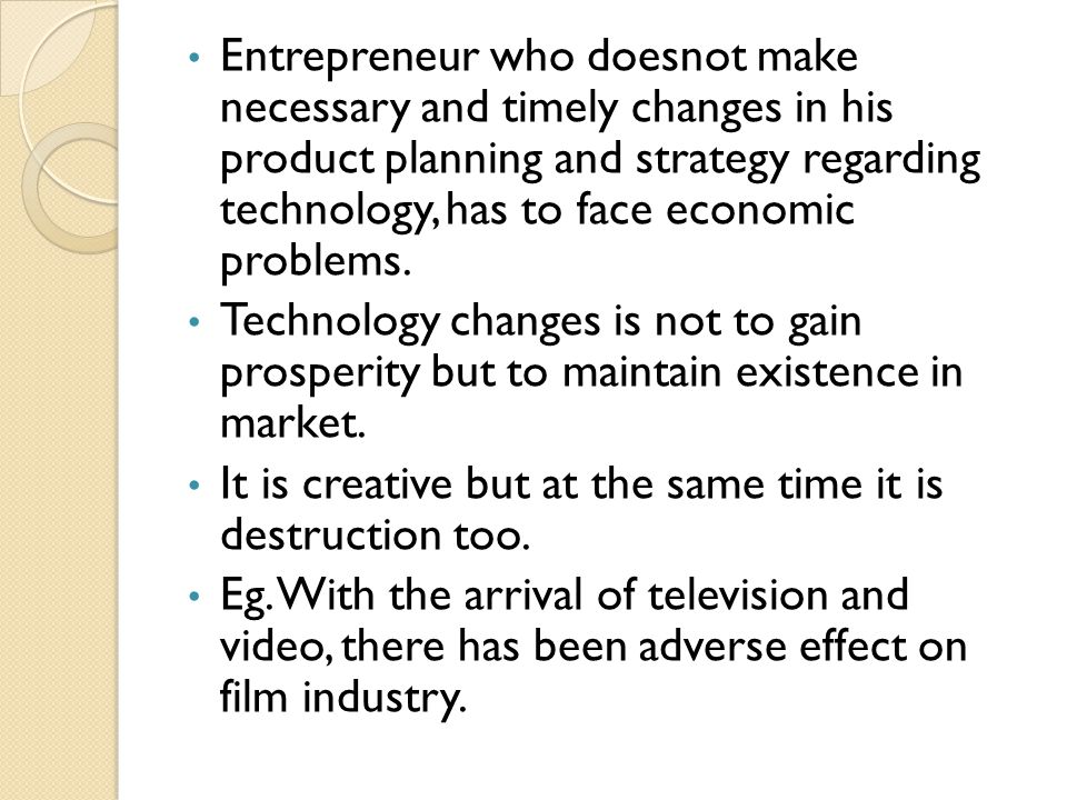 Entrepreneur who doesnot make necessary and timely changes in his product planning and strategy regarding technology, has to face economic problems.
