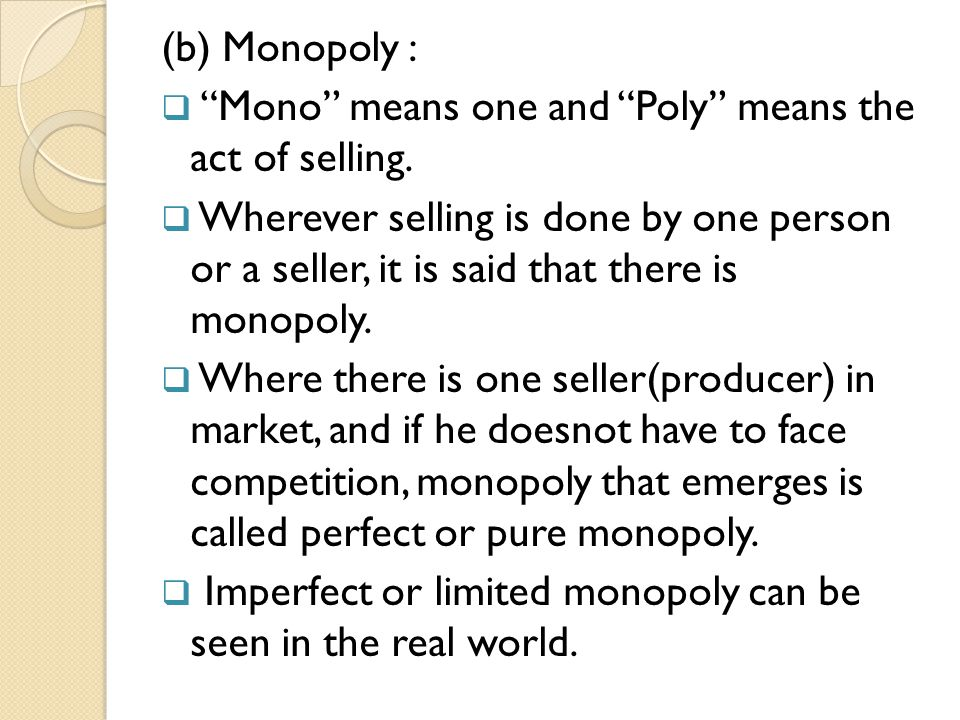 (b) Monopoly : Mono means one and Poly means the act of selling.