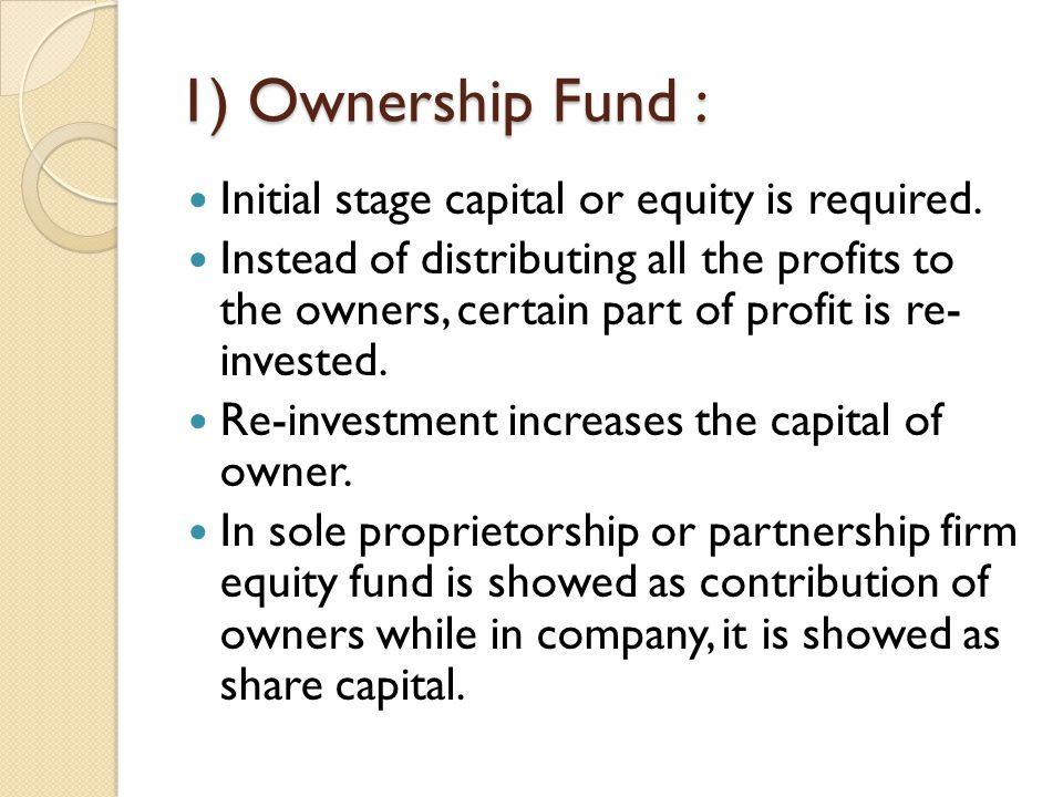 1) Ownership Fund : Initial stage capital or equity is required.