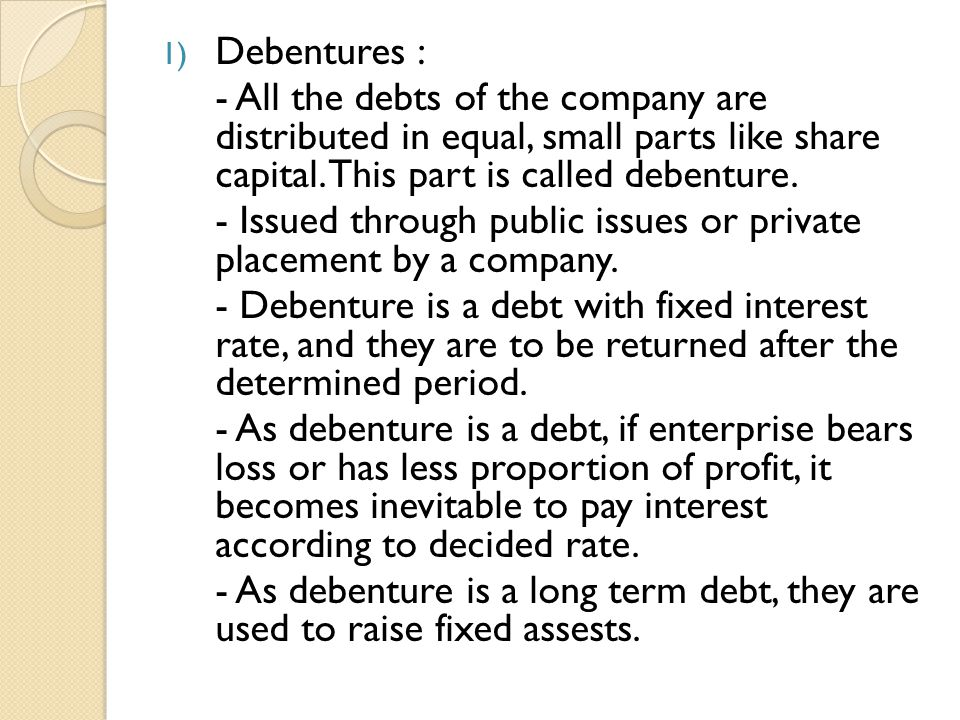 Debentures : - All the debts of the company are distributed in equal, small parts like share capital. This part is called debenture.