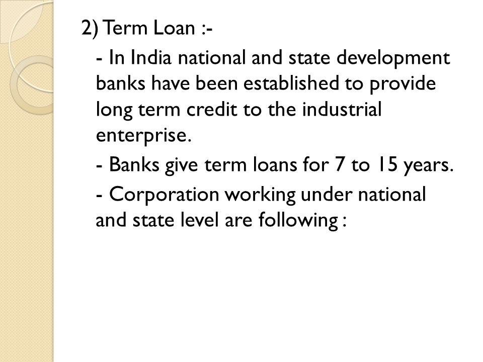 2) Term Loan :- - In India national and state development banks have been established to provide long term credit to the industrial enterprise.