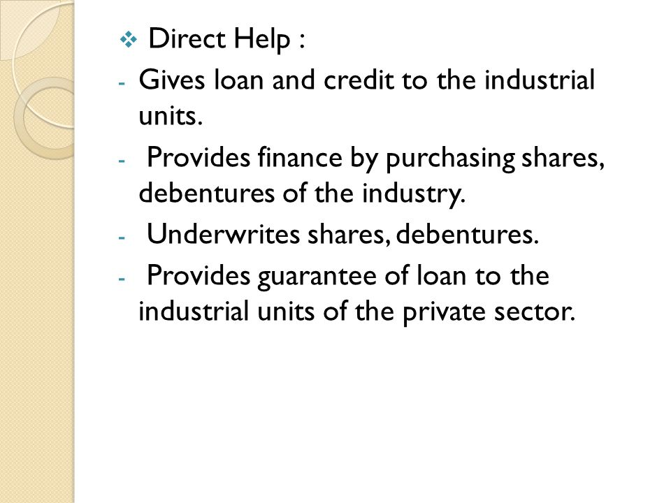 Direct Help : Gives loan and credit to the industrial units. Provides finance by purchasing shares, debentures of the industry.