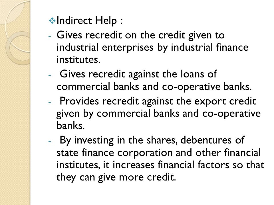 Indirect Help : Gives recredit on the credit given to industrial enterprises by industrial finance institutes.