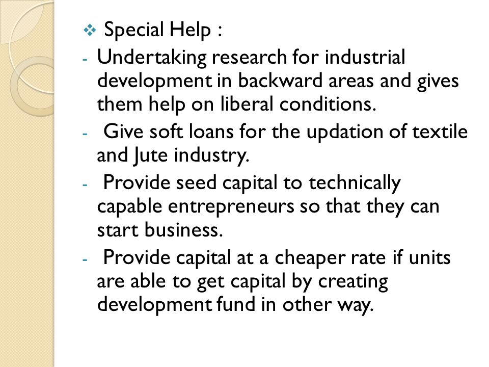 Special Help : Undertaking research for industrial development in backward areas and gives them help on liberal conditions.