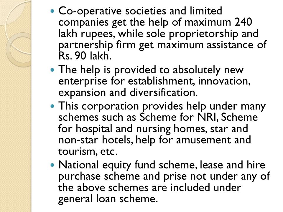 Co-operative societies and limited companies get the help of maximum 240 lakh rupees, while sole proprietorship and partnership firm get maximum assistance of Rs. 90 lakh.