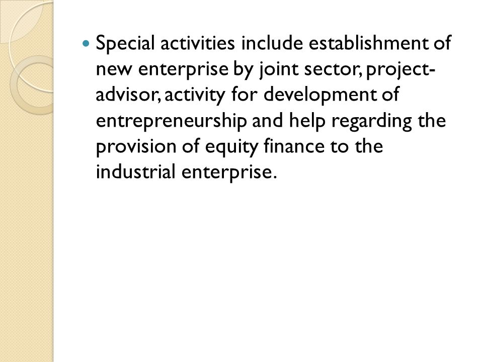 Special activities include establishment of new enterprise by joint sector, project- advisor, activity for development of entrepreneurship and help regarding the provision of equity finance to the industrial enterprise.