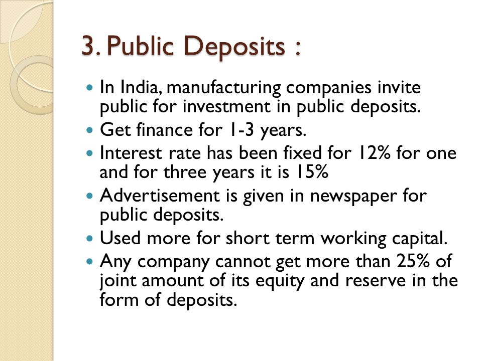 3. Public Deposits : In India, manufacturing companies invite public for investment in public deposits.