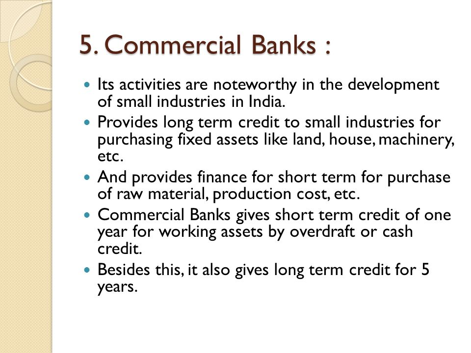 5. Commercial Banks : Its activities are noteworthy in the development of small industries in India.