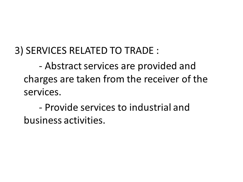 3) SERVICES RELATED TO TRADE : - Abstract services are provided and charges are taken from the receiver of the services.