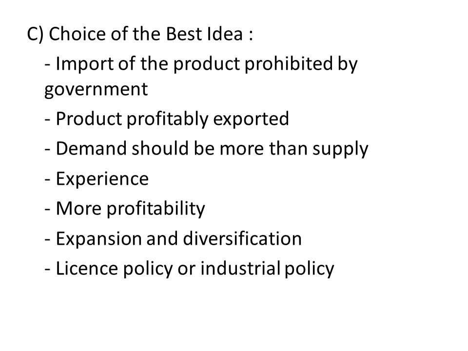 C) Choice of the Best Idea : - Import of the product prohibited by government - Product profitably exported - Demand should be more than supply - Experience - More profitability - Expansion and diversification - Licence policy or industrial policy