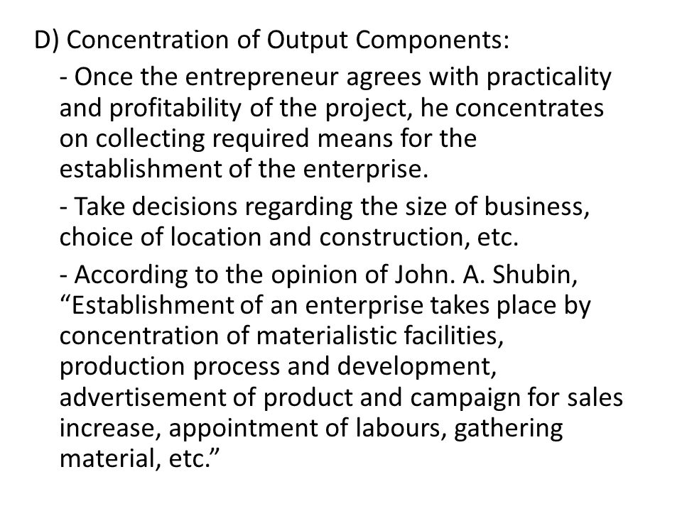 D) Concentration of Output Components: - Once the entrepreneur agrees with practicality and profitability of the project, he concentrates on collecting required means for the establishment of the enterprise.