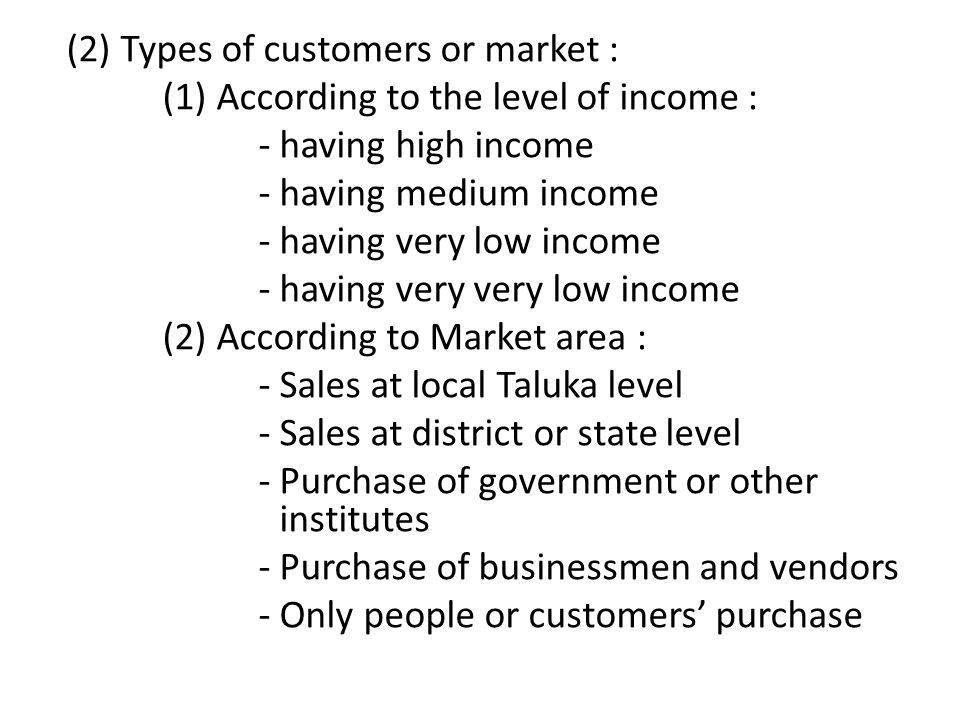(2) Types of customers or market : (1) According to the level of income : - having high income - having medium income - having very low income - having very very low income (2) According to Market area : - Sales at local Taluka level - Sales at district or state level - Purchase of government or other institutes - Purchase of businessmen and vendors - Only people or customers' purchase