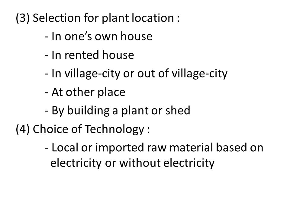 (3) Selection for plant location : - In one's own house - In rented house - In village-city or out of village-city - At other place - By building a plant or shed (4) Choice of Technology : - Local or imported raw material based on electricity or without electricity