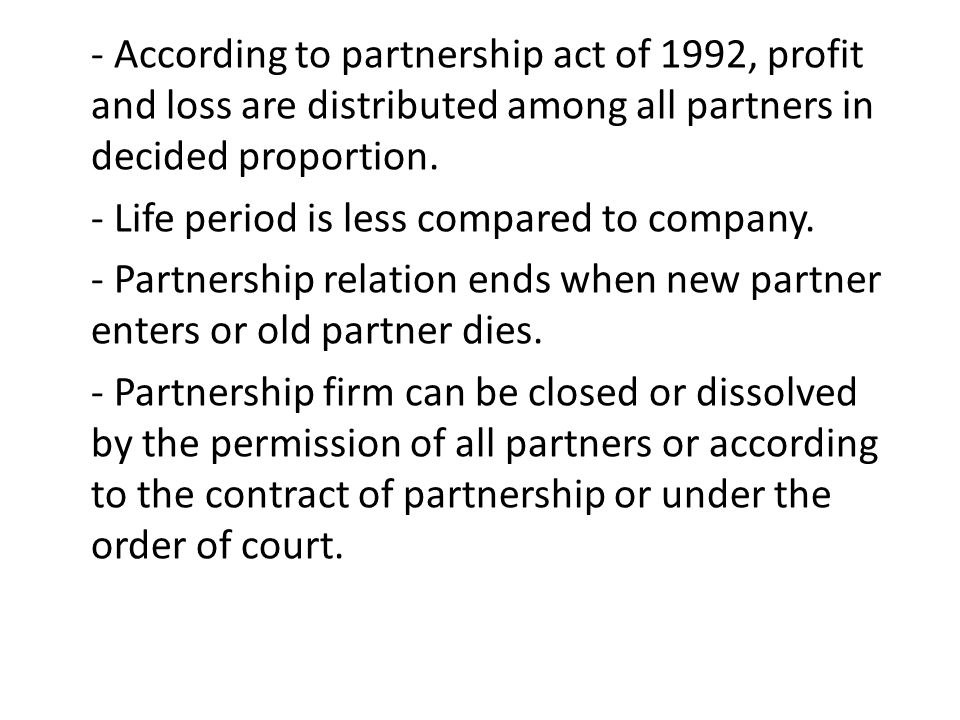 - According to partnership act of 1992, profit and loss are distributed among all partners in decided proportion.