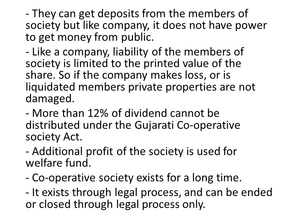 - They can get deposits from the members of society but like company, it does not have power to get money from public.