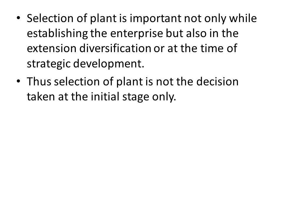 Selection of plant is important not only while establishing the enterprise but also in the extension diversification or at the time of strategic development.