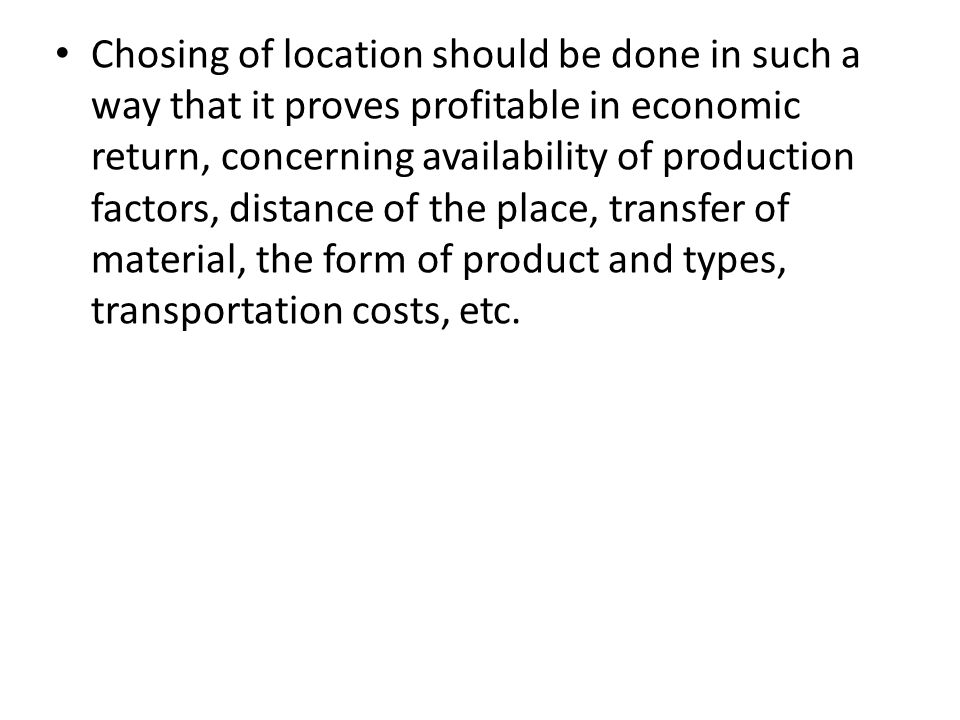 Chosing of location should be done in such a way that it proves profitable in economic return, concerning availability of production factors, distance of the place, transfer of material, the form of product and types, transportation costs, etc.