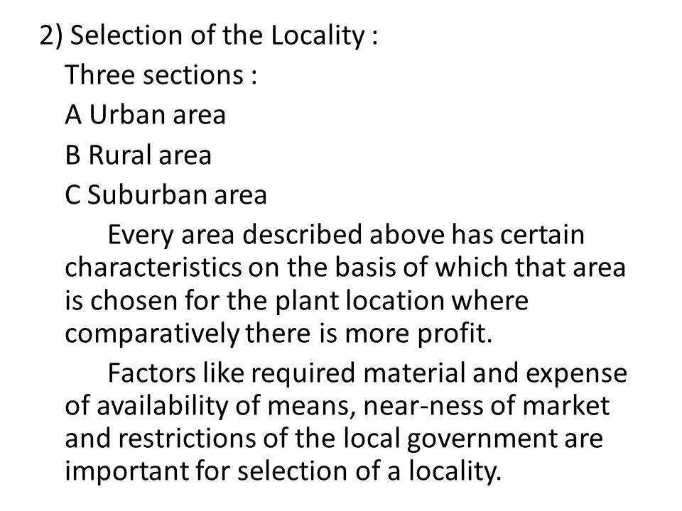 2) Selection of the Locality : Three sections : A Urban area B Rural area C Suburban area Every area described above has certain characteristics on the basis of which that area is chosen for the plant location where comparatively there is more profit.