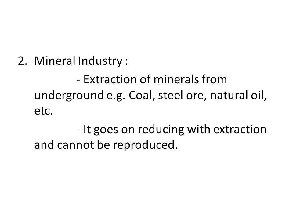Mineral Industry : - Extraction of minerals from underground e.g. Coal, steel ore, natural oil, etc.