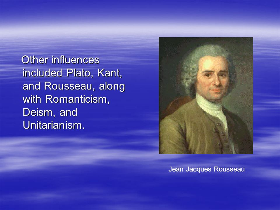 Other influences included Plato, Kant, and Rousseau, along with Romanticism, Deism, and Unitarianism.