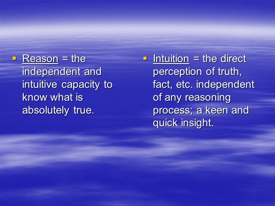 Reason = the independent and intuitive capacity to know what is absolutely true.