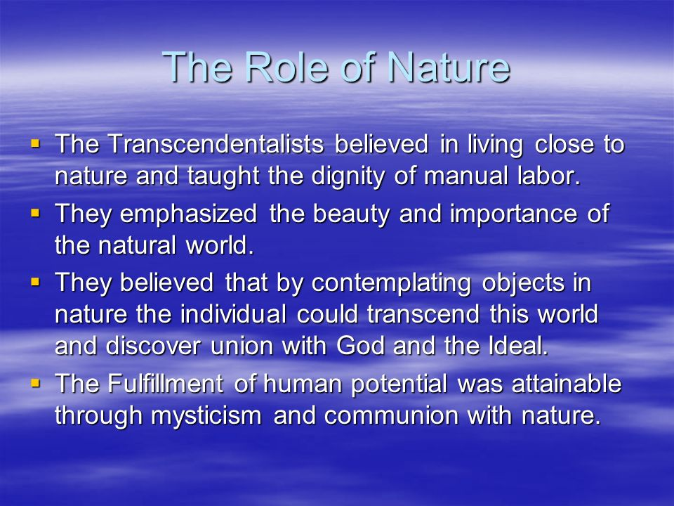 The Role of Nature The Transcendentalists believed in living close to nature and taught the dignity of manual labor.