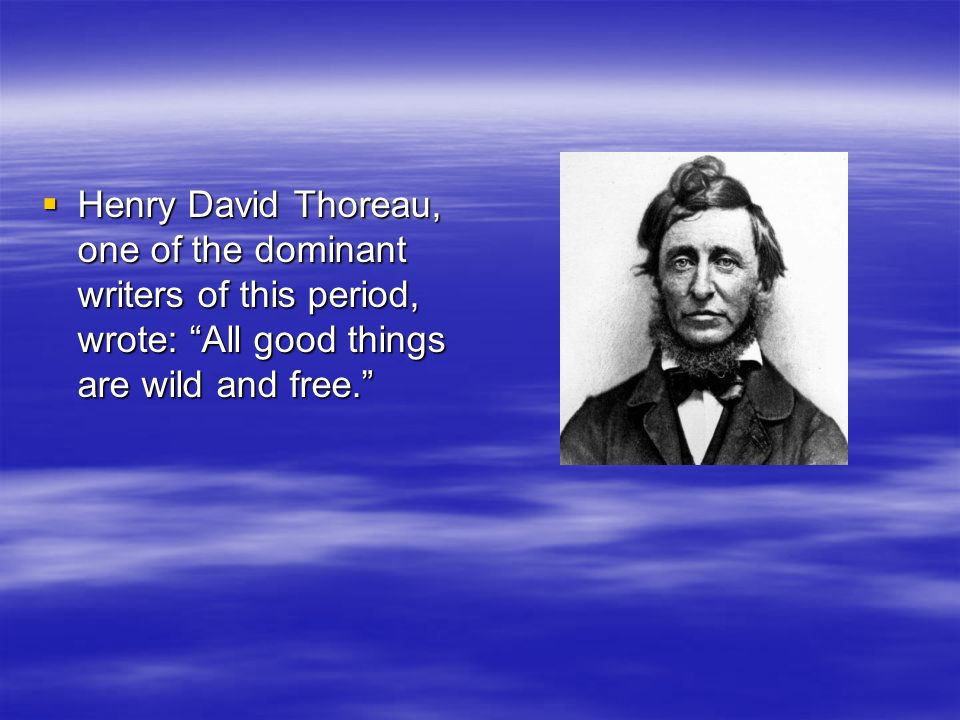 Henry David Thoreau, one of the dominant writers of this period, wrote: All good things are wild and free.