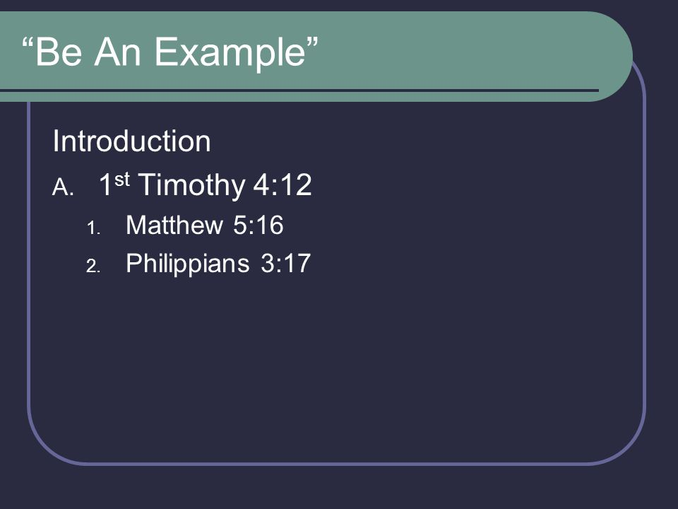 Be An Example Introduction 1st Timothy 4:12 Matthew 5:16