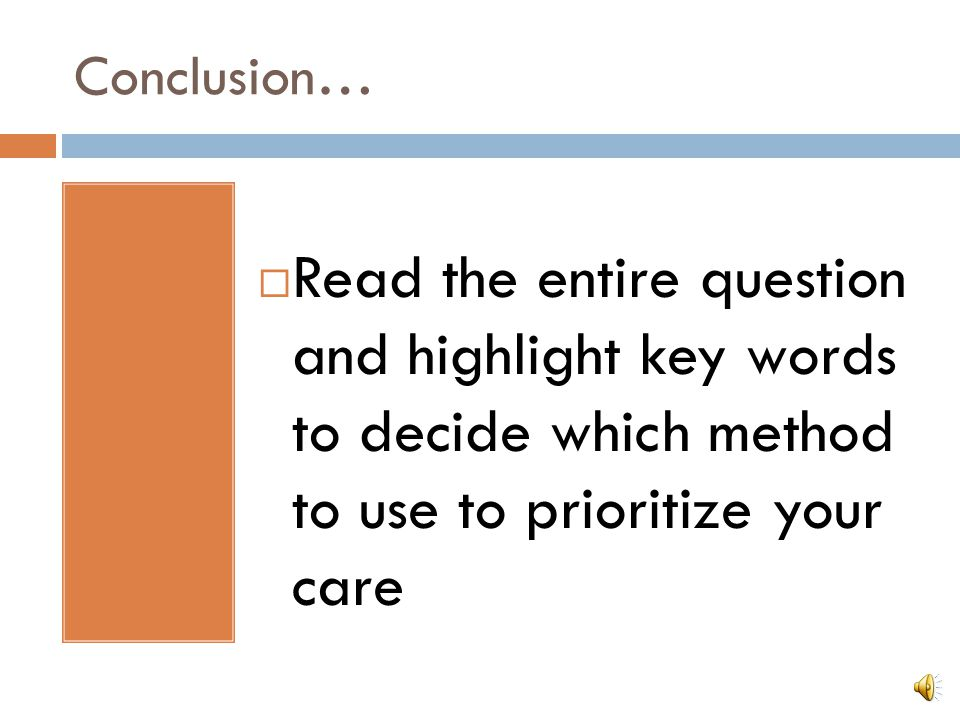 Conclusion… Read the entire question and highlight key words to decide which method to use to prioritize your care.