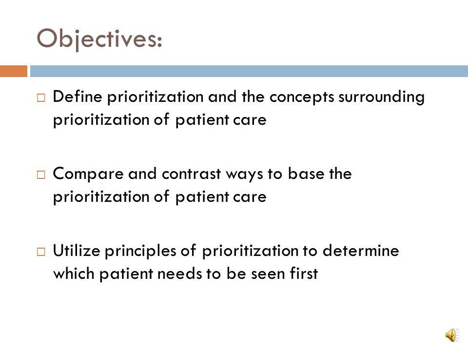Objectives: Define prioritization and the concepts surrounding prioritization of patient care.