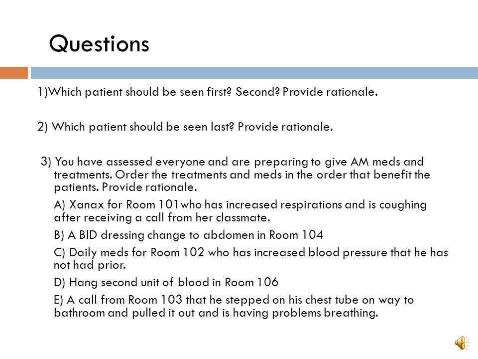 Questions 1)Which patient should be seen first Second Provide rationale. 2) Which patient should be seen last Provide rationale.