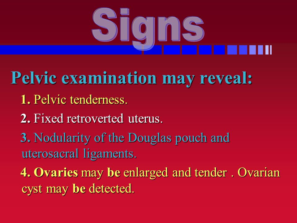 Signs Pelvic examination may reveal: 1. Pelvic tenderness.
