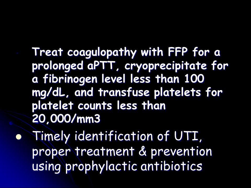 Treat coagulopathy with FFP for a prolonged aPTT, cryoprecipitate for a fibrinogen level less than 100 mg/dL, and transfuse platelets for platelet counts less than 20,000/mm3