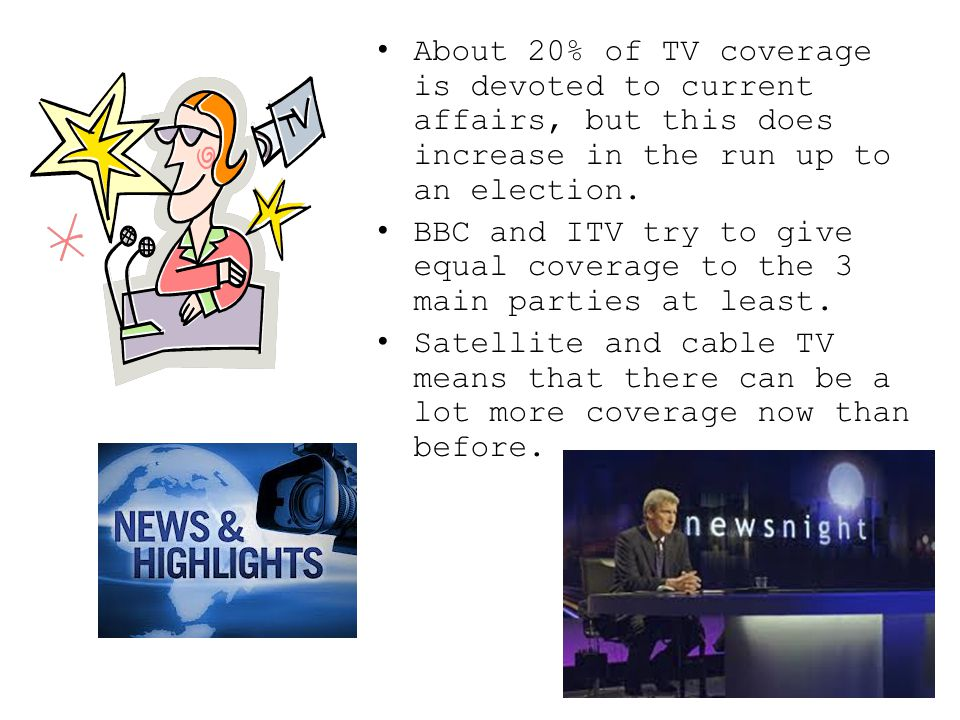 About 20% of TV coverage is devoted to current affairs, but this does increase in the run up to an election.