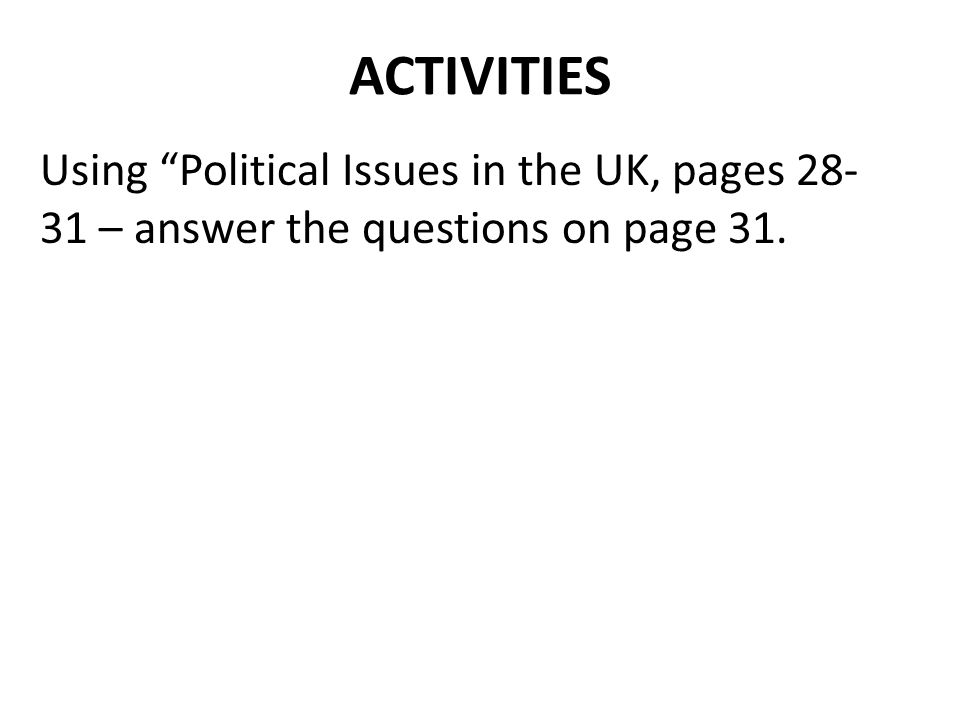 ACTIVITIES Using Political Issues in the UK, pages 28-31 – answer the questions on page 31.