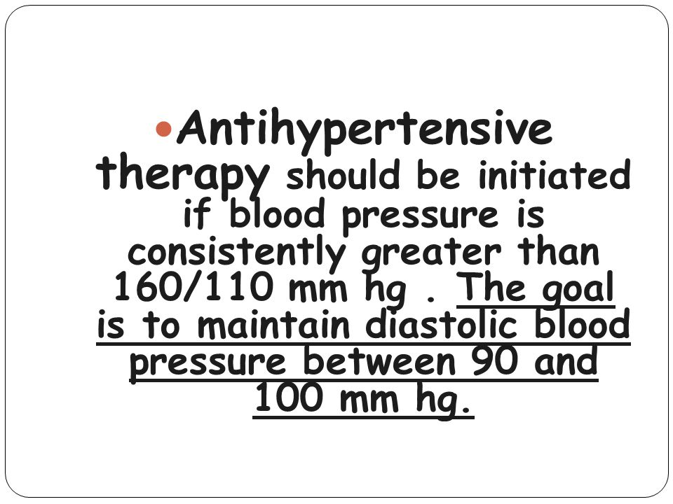 Antihypertensive therapy should be initiated if blood pressure is consistently greater than 160/110 mm hg .