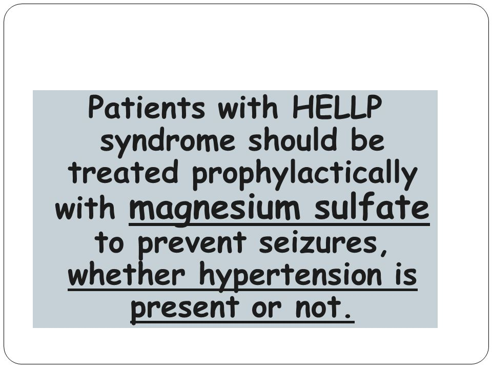 Patients with HELLP syndrome should be treated prophylactically with magnesium sulfate to prevent seizures, whether hypertension is present or not.