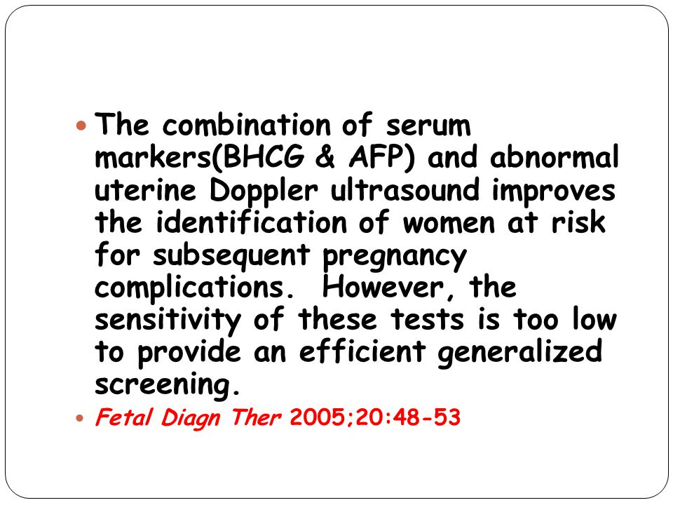 The combination of serum markers(BHCG & AFP) and abnormal uterine Doppler ultrasound improves the identification of women at risk for subsequent pregnancy complications. However, the sensitivity of these tests is too low to provide an efficient generalized screening.