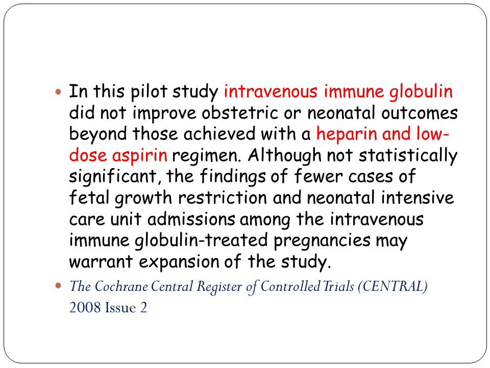 In this pilot study intravenous immune globulin did not improve obstetric or neonatal outcomes beyond those achieved with a heparin and low- dose aspirin regimen. Although not statistically significant, the findings of fewer cases of fetal growth restriction and neonatal intensive care unit admissions among the intravenous immune globulin-treated pregnancies may warrant expansion of the study.
