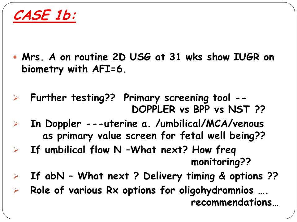 CASE 1b: Mrs. A on routine 2D USG at 31 wks show IUGR on biometry with AFI=6.