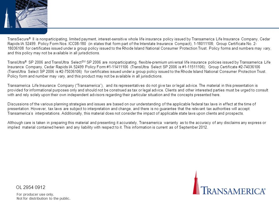 TransSecure® II is nonparticipating, limited payment, interest-sensitive whole life insurance policy issued by Transamerica Life Insurance Company, Cedar Rapids IA 52499. Policy Form Nos. ICC08-180 (in states that form part of the Interstate Insurance Compact), 1-18011108; Group Certificate No. 2- 18036108 for certificates issued under a group policy issued to the Rhode Island National Consumer Protection Trust. Policy forms and numbers may vary, and this policy may not be available in all jurisdictions. TransUltra® SP 2006 and TransUltra SelectSM SP 2006 are nonparticipating, flexible-premium universal life insurance policies issued by Transamerica Life Insurance Company, Cedar Rapids IA 52499 Policy Form #1-11411106 (TransUltra Select SP 2006 is #1-11511106); Group Certificate #2-74036106 (TransUltra Select SP 2006 is #2-75036106) for certificates issued under a group policy issued to the Rhode Island National Consumer Protection Trust. Policy form and number may vary, and this product may not be available in all jurisdictions. Transamerica Life Insurance Company ( Transamerica ), and its representatives do not give tax or legal advice. The material in this presentation is provided for informational purposes only and should not be construed as tax or legal advice. Clients and other interested parties must be urged to consult with and rely solely upon their own independent advisors regarding their particular situation and the concepts presented here. Discussions of the various planning strategies and issues are based on our understanding of the applicable federal tax laws in effect at the time of presentation. However, tax laws are subject to interpretation and change, and there is no guarantee that the relevant tax authorities will accept Transamerica's interpretations. Additionally, this material does not consider the impact of applicable state laws upon clients and prospects. Although care is taken in preparing this material and presenting it accurately, Transamerica warranty as to the accuracy of any disclaims any express or implied material contained herein and any liability with respect to it. This information is current as of September 2012.