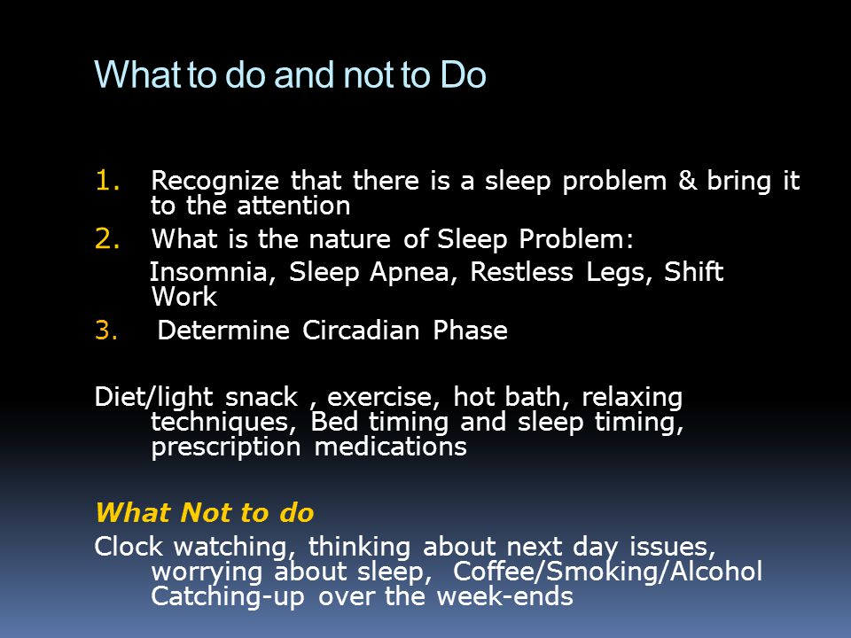 What to do and not to Do Recognize that there is a sleep problem & bring it to the attention. What is the nature of Sleep Problem: