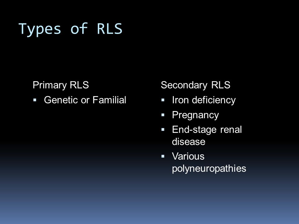 Types of RLS Primary RLS Genetic or Familial Secondary RLS