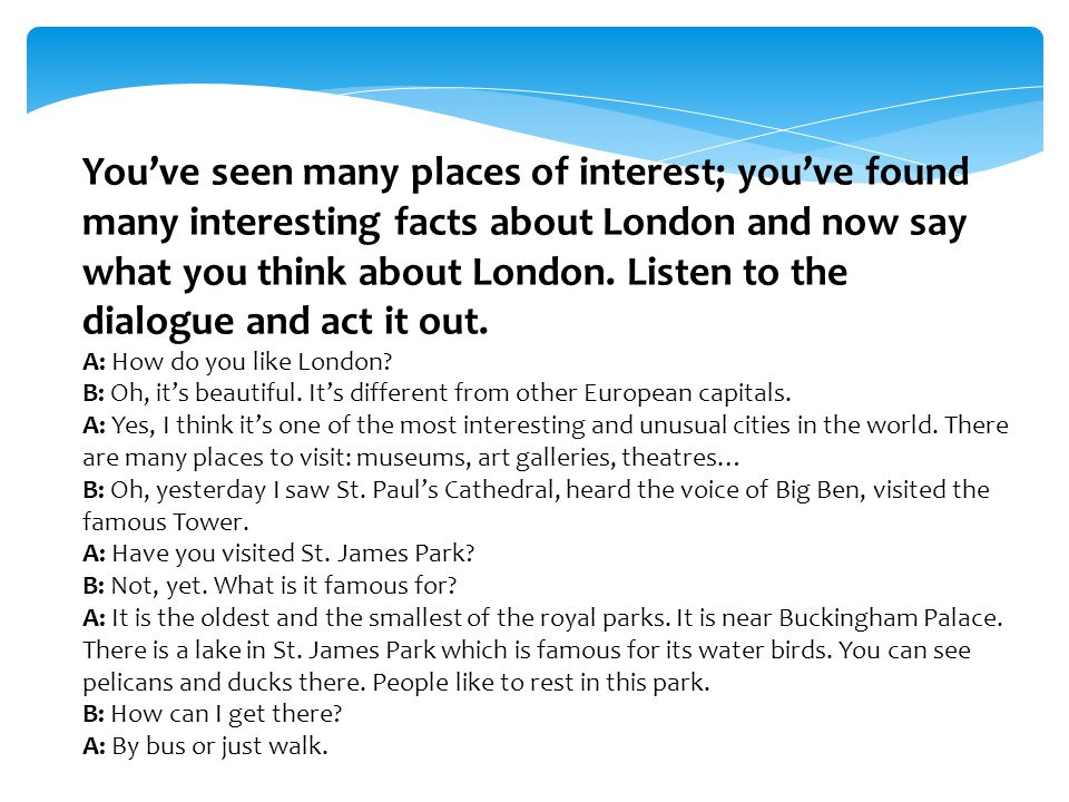 You've seen many places of interest; you've found many interesting facts about London and now say what you think about London. Listen to the dialogue and act it out.