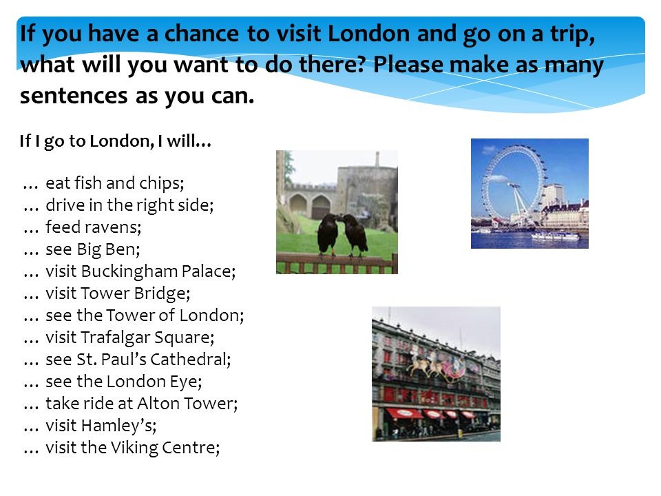 If you have a chance to visit London and go on a trip, what will you want to do there Please make as many sentences as you can.